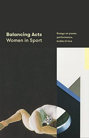 Balancing Acts: Women in Sport: Essays on power, performance, bodies & love
