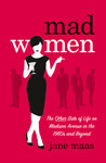 Mad Women: The Other Side of Life on Madison Avenue in the 1960s and Beyond