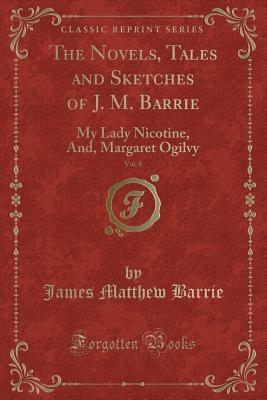The Novels, Tales and Sketches of J. M. Barrie, Vol. 8: My Lady Nicotine, And, Margaret Ogilvy