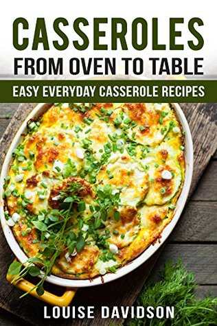 Casseroles: From Oven to Table - Easy Everyday Casserole Recipes