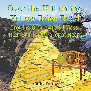 Over the Hill on the Yellow Brick Road: Growing Older with Silliness, High Spirits and a lot of Heart