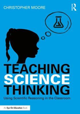 Teaching Science Thinking: Using Scientific Reasoning in the Classroom