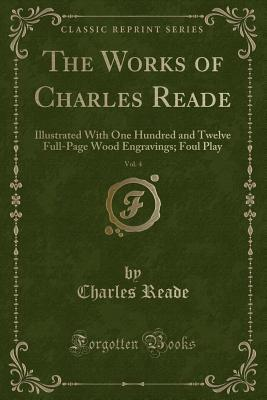 The Works of Charles Reade, Vol. 4: Illustrated with One Hundred and Twelve Full-Page Wood Engravings; Foul Play