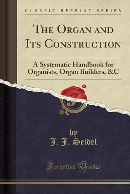 The Organ and Its Construction: A Systematic Handbook for Organists, Organ Builders, &c