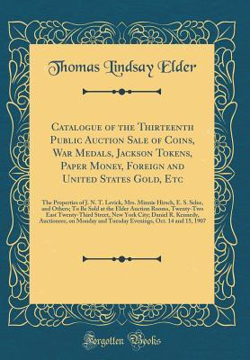 Catalogue of the Thirteenth Public Auction Sale of Coins, War Medals, Jackson Tokens, Paper Money, Foreign and United States Gold, Etc: The Properties of J. N. T. Levick, Mrs. Minnie Hirsch, E. S. Selee, and Others; To Be Sold at the Elder Auction Rooms,
