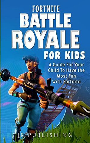 Fortnite Battle Royale For Kids: A Guide For Your Child To Have the Most Fun With Fortnite