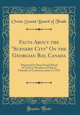 Facts about the Scenery City on the Georgian Bay, Canada: Presented by Owen Sound Board of Trade to Members of Detroit Chamber of Commerce, June 11, 1921