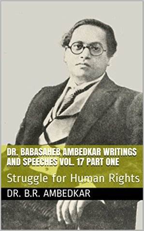 DR. BABASAHEB AMBEDKAR WRITINGS AND SPEECHES VOL. 17 PART ONE: Struggle for Human Rights