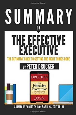 "Summary Of ""The Effective Executive: The Definitive Guide To Getting The Right Things Done – By Peter Drucker"""