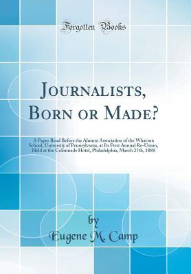 Journalists, Born or Made?: A Paper Read Before the Alumni Association of the Wharton School, University of Pennsylvania, at Its First Annual Re-Union, Held at the Colonnade Hotel, Philadelphia, March 27th, 1888 (Classic Reprint) en français 0266962718
