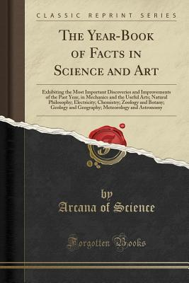 The Year-Book of Facts in Science and Art: Exhibiting the Most Important Discoveries and Improvements of the Past Year, in Mechanics and the Useful Arts; Natural Philosophy; Electricity; Chemistry; Zoology and Botany; Geology and Geography; Meteorology an