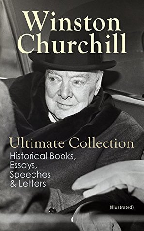 WINSTON CHURCHILL Ultimate Collection: Historical Books, Essays, Speeches & Letters (Illustrated): The Second World War, My Early Life, A History of the ... March, The World Crisis, Savrola…