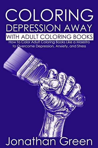 Coloring Stress and Depression Away with Adult Coloring Books: How to Color Adult Coloring Books Like a Maestro to Overcome Depression, Anxiety, and Stress (Habit of Success Book 11)