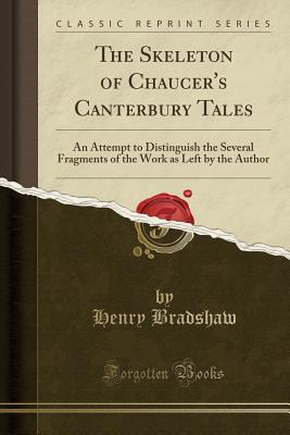 The Skeleton of Chaucer's Canterbury Tales: An Attempt to Distinguish the Several Fragments of the Work as Left by the Author