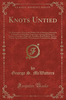 Knots Untied: Or, Ways and By-Ways in the Hidden Life of American Detectives; A Narrative of Marvellous Experiences Among All Classes of Society, Criminals in High Life, Swindlers, Bank Robbers, Thieves, Lottery Agents, Gamblers, Necromancers, Counterfeit