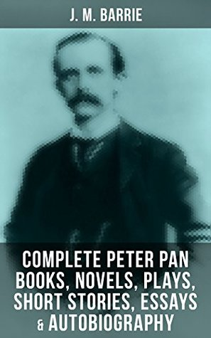 J. M. BARRIE: Complete Peter Pan Books, Novels, Plays, Short Stories, Essays & Autobiography: Complete Peter Pan Books, Novels, Plays, Essays, Short Stories ... Tommy, The Little White Bird, Lady's Shoe…