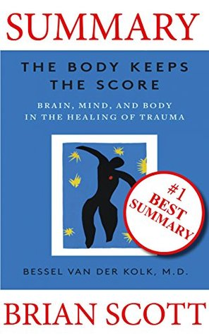 Summary: The Body Keeps The Score: Brain, Mind, and Body in the Healing of Trauma By Dr. Bessel van der Kolk