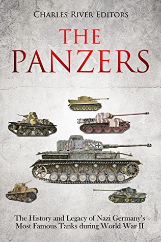 The Panzers: The History and Legacy of Nazi Germany's Most Famous Tanks during World War II