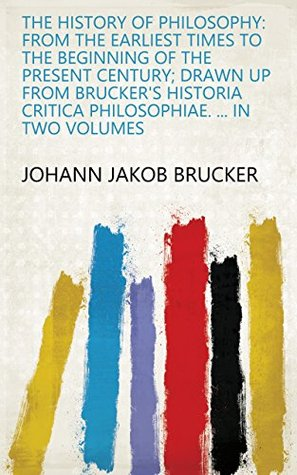 The History of Philosophy: From the Earliest Times to the Beginning of the Present Century; Drawn Up from Brucker's Historia Critica Philosophiae. In Two Volumes