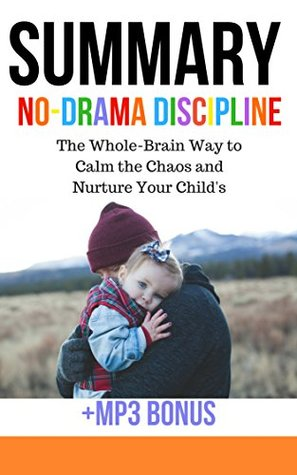 Summary: No-Drama Discipline: The Whole-Brain Way to Calm the Chaos and Nurture Your Child's Developing Mind
