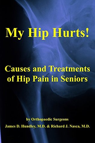 My Hip Hurts!: Causes and Treatment of Hip Pain in Seniors, by Orthopaedic Surgeons (MyBones Book 1)