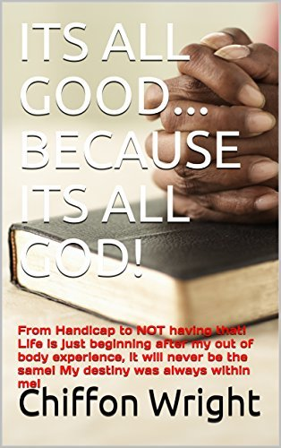 ITS ALL GOOD.BECAUSE ITS ALL GOD!: From Handicap to NOT having that! Life is just beginning after my out of body experience, it will never be the same! me! (Inspirational & Motivational Book 111)