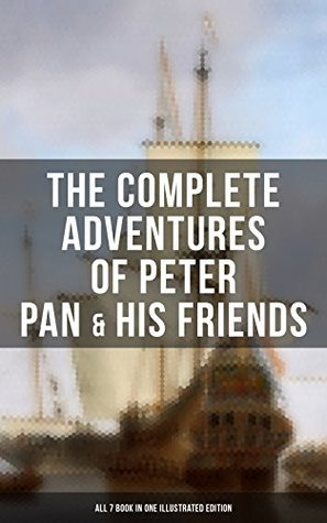 The Complete Adventures of Peter Pan & His Friends – All 7 Book in One Illustrated Edition: Fantasy & Magic Classics, Including The Little White Bird, ... Story of Peter Pan & The Peter Pan Alphabet