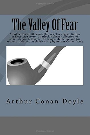 The Valley Of Fear: A Collection of Sherlock Holmes, The classic fiction of Detective story. Sherlock Holmes collection of short stories featuring Watson. A classic story by Arthur Conan Doyle