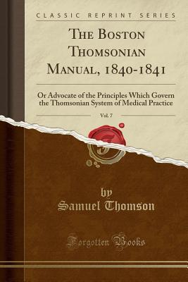 The Boston Thomsonian Manual, 1840-1841, Vol. 7: Or Advocate of the Principles Which Govern the Thomsonian System of Medical Practice