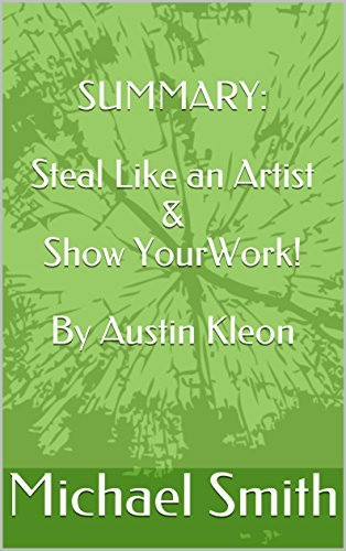 SUMMARY: Steal Like an Artist & Show Your Work! By Austin Kleon