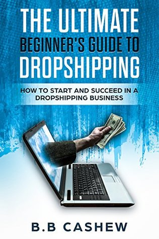 The Ultimate Beginner's Guide To Dropshipping:: How to Start and Succeed in a Dropshipping Business