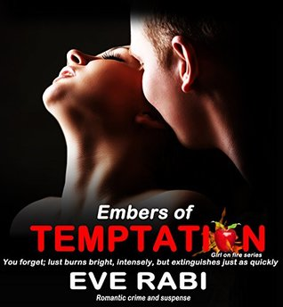 THE EMBERS OF TEMPTATION : You forget; lust burns bright, intensely, but extinguishes just as quickly (Girl on Fire Book 10)