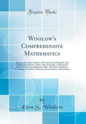 Winslow's Comprehensive Mathematics: Being an Extensive Cabinet of Numerical, Arithmetical, and Mathematical Facts, Tables, Data, Formulas, and Practical Rules for the General Business-Man, Merchant, Mechanic, Accountant, Teachers of Schools, Geometrician
