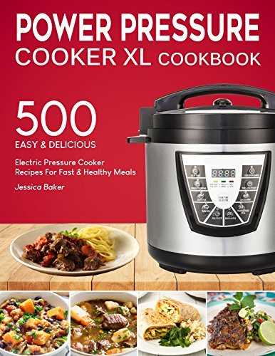 POWER PRESSURE COOKER XL COOKBOOK: 500 Easy and Delicious Electric Pressure Cooker Recipes For Fast and Healthy Meals
