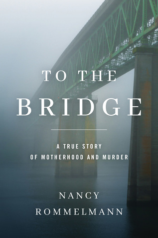 To the Bridge: A True Story of Motherhood and Murder