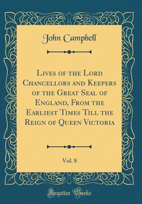 Lives of the Lord Chancellors and Keepers of the Great Seal of England, from the Earliest Times Till the Reign of Queen Victoria, Vol. 8