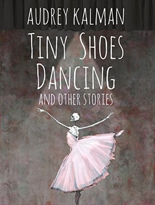 Tiny Shoes Dancing and Other Stories by Audrey Kalman