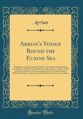 Arrian's Voyage Round the Euxine Sea: Translated, and Accompanied with a Geographical Dissertation, and Maps; To Which Are Added Three Discourses; I. on the Trade of the East Indies by Means of Euxine Sea; II. on the Distance Which the Ships on Antiquity