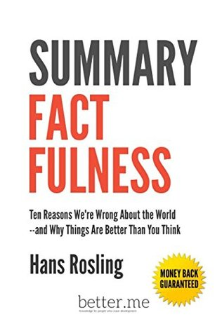 Summary Factfulness: Ten Reasons We're Wrong About the World-and Why Things Are Better Than You Think - Hans Rosling