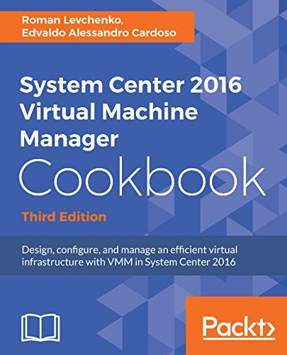 System Center 2016 Virtual Machine Manager Cookbook,: Design, configure, and manage an efficient virtual infrastructure with VMM in System Center 2016, 3rd Edition