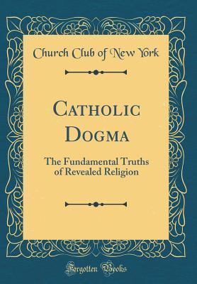 Catholic Dogma: The Fundamental Truths of Revealed Religion