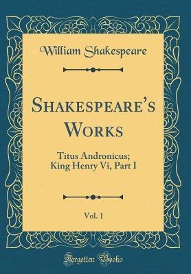 Titus Andronicus; King Henry VI, Part I (Shakespeare's Works, Vol. 1)