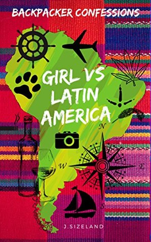 Backpacker Confessions: Girl vs Latin America: Bad behaviour from Chile in South America to Nicaragua in Central America.