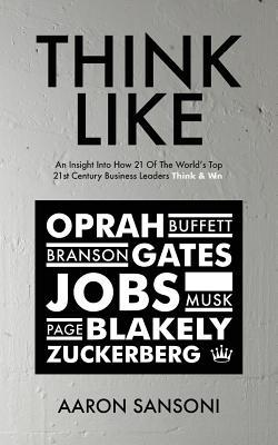 Think Like: An Insight Into How 21 of the World's Top 21st Century Business Leaders Think & Win