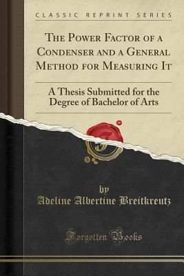 The Power Factor of a Condenser and a General Method for Measuring It: A Thesis Submitted for the Degree of Bachelor of Arts
