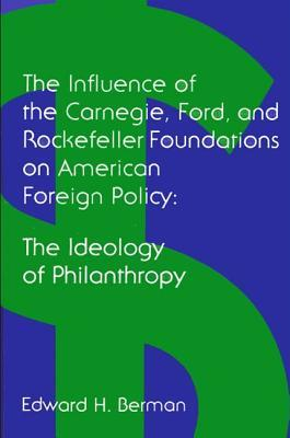 The Ideology Of Philanthropy: The Influence Of The Carnegie, Ford, And Rockefeller Foundations On American Foreign Policy