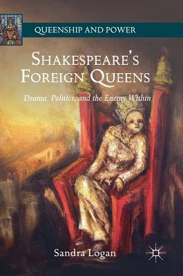 Shakespeare's Foreign Queens: Drama, Politics, and the Enemy Within