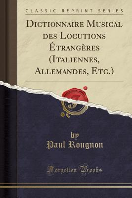 Dictionnaire Musical Des Locutions �trang�res (Italiennes, Allemandes, Etc.) (Classic Reprint) par Paul Rougnon