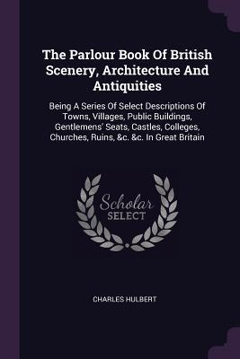 The Parlour Book of British Scenery, Architecture and Antiquities: Being a Series of Select Descriptions of Towns, Villages, Public Buildings, Gentlemens' Seats, Castles, Colleges, Churches, Ruins, &c. &c. in Great Britain