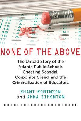 None of the Above: The Untold Story of the Atlanta Public Schools Cheating Scandal, Corporate Greed, and the Criminalization of Educators